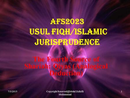 7/3/2015Copyright Zulkifli Muhammad 1 AFS2023 USUL FIQH/ISLAMIC JURISPRUDENCE The Fourth Source of Shariah: Qiyas (Analogical Deduction)