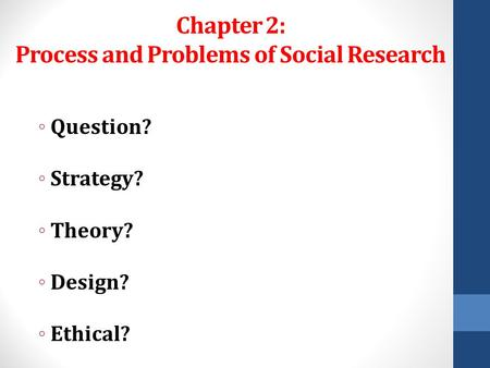 Chapter 2: Process and Problems of Social Research ◦ Question? ◦ Strategy? ◦ Theory? ◦ Design? ◦ Ethical?