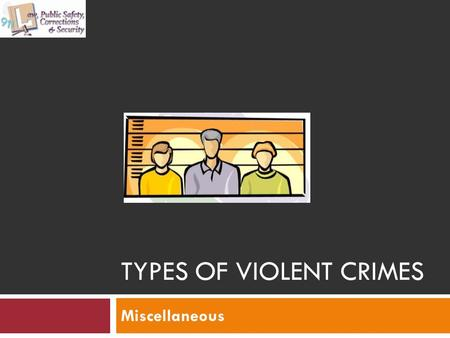 TYPES OF VIOLENT CRIMES Miscellaneous. Objectives UNT in partnership with TEA, Copyright ©. All rights reserved. 2 Distinguish the different types of.