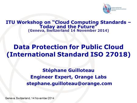 Geneva, Switzerland, 14 November 2014 Data Protection for Public Cloud (International Standard ISO 27018) Stéphane Guilloteau Engineer Expert, Orange Labs.