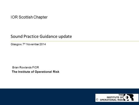 Sound Practice Guidance update Glasgow, 7 th November 2014 IOR Scottish Chapter The Institute of Operational Risk Brian Rowlands FIOR ©