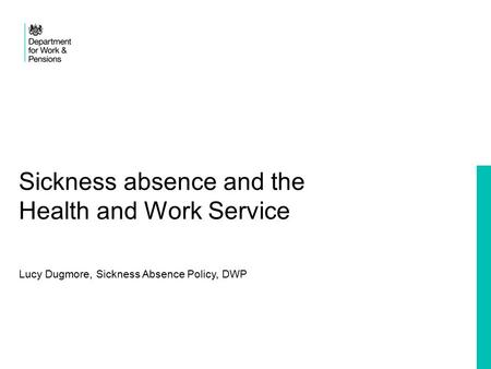 Sickness absence and the Health and Work Service Lucy Dugmore, Sickness Absence Policy, DWP.