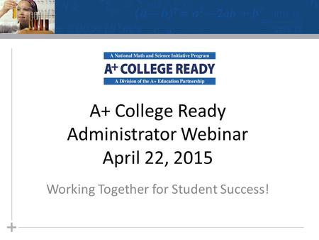 A+ College Ready Administrator Webinar April 22, 2015 Working Together for Student Success!