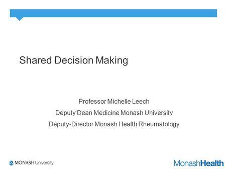 Shared Decision Making Professor Michelle Leech Deputy Dean Medicine Monash University Deputy-Director Monash Health Rheumatology.