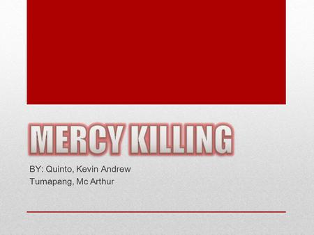 "BY: Quinto, Kevin Andrew Tumapang, Mc Arthur. What is mercy killing? ""Mercy killing"" is simply another word for ""euthanasia"" in most English-language."