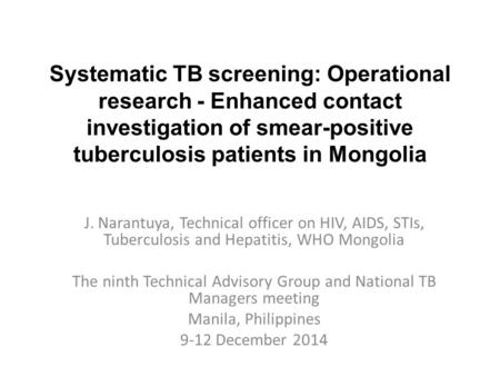 Systematic TB screening: Operational research - Enhanced contact investigation of smear-positive tuberculosis patients in Mongolia J. Narantuya, Technical.