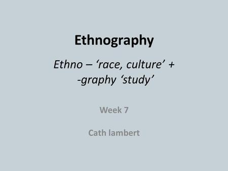 Ethnography Ethno – 'race, culture' + -graphy 'study'