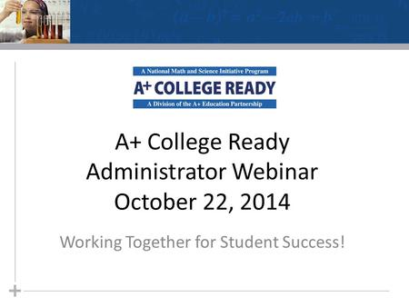 A+ College Ready Administrator Webinar October 22, 2014 Working Together for Student Success!