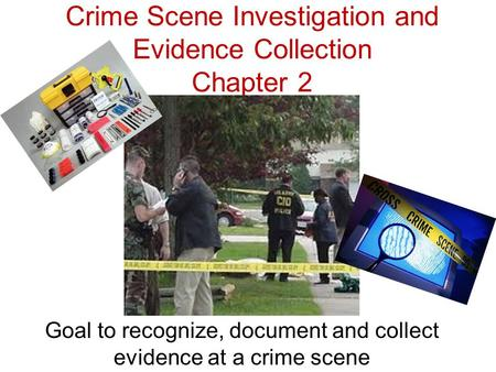 Crime Scene Investigation and Evidence Collection Chapter 2 Goal to recognize, document and collect evidence at a crime scene.