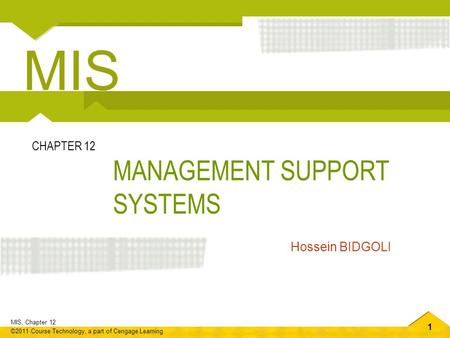 1 MIS, Chapter 12 ©2011 Course Technology, a part of Cengage Learning MANAGEMENT SUPPORT SYSTEMS CHAPTER 12 Hossein BIDGOLI MIS.