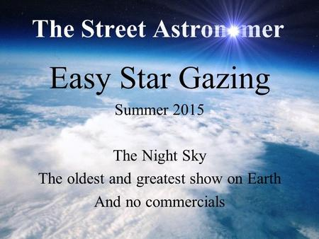 Easy Star Gazing Summer 2015 The Night Sky The oldest and greatest show on Earth And no commercials.