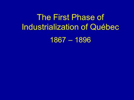 The First Phase of Industrialization of Québec 1867 – 1896.