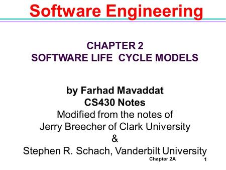 Chapter 2A 1 Software Engineering CHAPTER 2 SOFTWARE LIFE CYCLE MODELS by Farhad Mavaddat CS430 Notes Modified from the notes of Jerry Breecher of Clark.