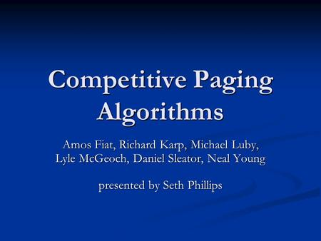 Competitive Paging Algorithms Amos Fiat, Richard Karp, Michael Luby, Lyle McGeoch, Daniel Sleator, Neal Young presented by Seth Phillips.