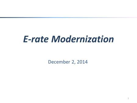E-rate Modernization December 2, 2014 1. E-rate Basics Schools and Libraries Universal Service Support Mechanism (E-rate) – Authorized by the 1996 Telecommunications.