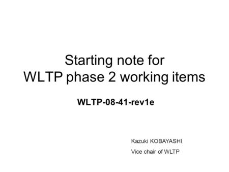 Starting note for WLTP phase 2 working items WLTP-08-41-rev1e Kazuki KOBAYASHI Vice chair of WLTP.