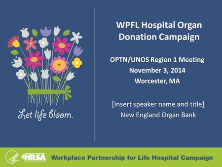 WPFL Hospital Organ Donation Campaign OPTN/UNOS Region 1 Meeting November 3, 2014 Worcester, MA [Insert speaker name and title] New England Organ Bank.