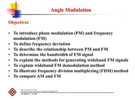 Angle Modulation Objectives To introduce phase modulation (PM) and frequency modulation (FM) To define frequency deviation To describe the relationship.
