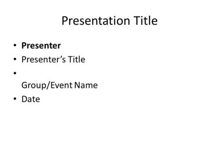 Presentation Title Presenter Presenter's Title Group/Event Name Date.
