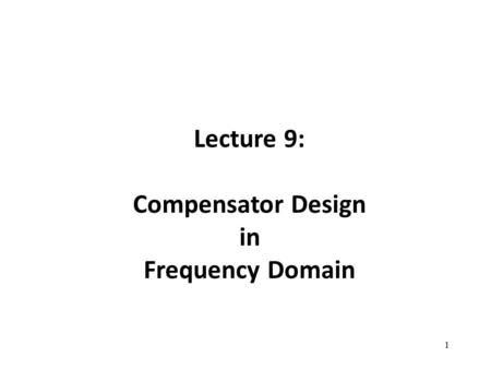 Lecture 9: Compensator Design in Frequency Domain 1.