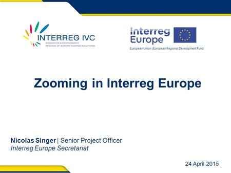 European Union | European Regional Development Fund Zooming in Interreg Europe Nicolas Singer | Senior Project Officer Interreg Europe Secretariat 24 April.