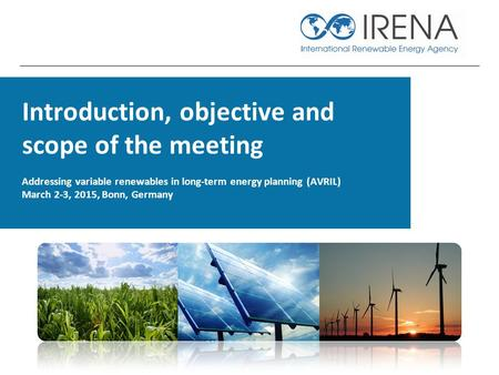 Introduction, objective and scope of the meeting Addressing variable renewables in long-term energy planning (AVRIL) March 2-3, 2015, Bonn, Germany.