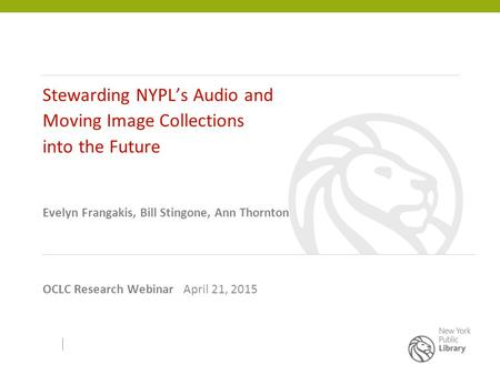 Stewarding NYPL's Audio and Moving Image Collections into the Future Evelyn Frangakis, Bill Stingone, Ann Thornton OCLC Research Webinar April 21, 2015.