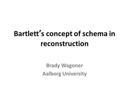 Bartlett's concept of schema in reconstruction Brady Wagoner Aalborg University.