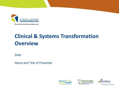 Clinical & Systems Transformation Overview Date Name and Title of Presenter.