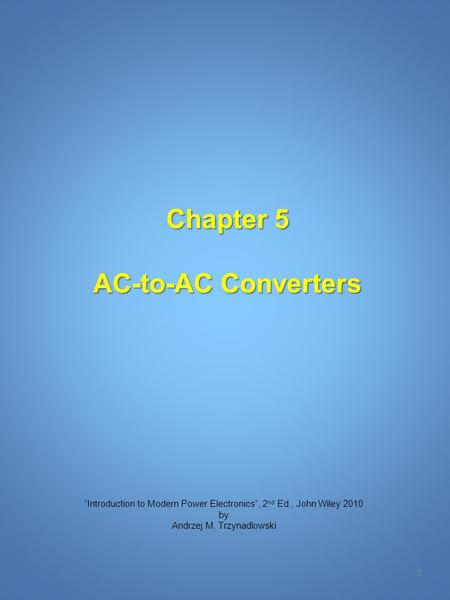"Chapter 5 AC-to-AC Converters 1 ""Introduction to Modern Power Electronics"", 2 nd Ed., John Wiley 2010 by Andrzej M. Trzynadlowski."