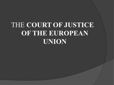 THE COURT OF JUSTICE OF THE EUROPEAN UNION.  Established in 1952  The judicial authority of the EU  Cooperates with the courts and tribunals of the.