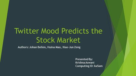 Twitter Mood Predicts the Stock Market Authors: Johan Bollen, Huina Mao, Xiao-Jun Zeng Presented By: Krishna Aswani Computing ID: ka5am.
