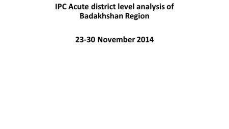 IPC Acute district level analysis of Badakhshan Region 23-30 November 2014.