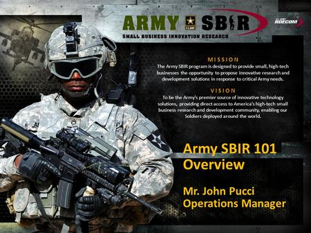 M I S S I O N The Army SBIR program is designed to provide small, high-tech businesses the opportunity to propose innovative research and development solutions.
