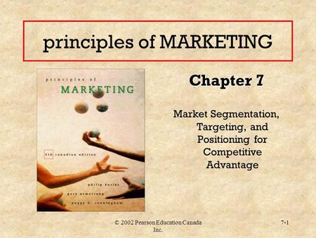© 2002 Pearson Education Canada Inc. 7-1 principles of MARKETING Chapter 7 Market Segmentation, Targeting, and Positioning for Competitive Advantage.