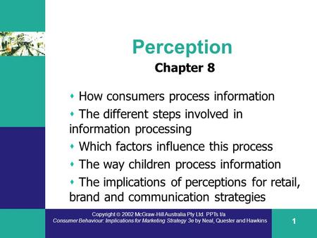 Copyright  2002 McGraw-Hill Australia Pty Ltd. PPTs t/a Consumer Behaviour: Implications for Marketing Strategy 3e by Neal, Quester and Hawkins 1 Perception.