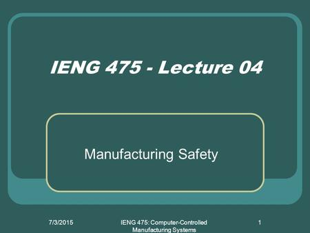7/3/2015IENG 475: Computer-Controlled Manufacturing Systems 1 IENG 475 - Lecture 04 Manufacturing Safety.