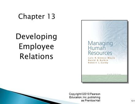 13-1 Copyright ©2010 Pearson Education, Inc. publishing as Prentice Hall Developing Employee Relations Chapter 13.