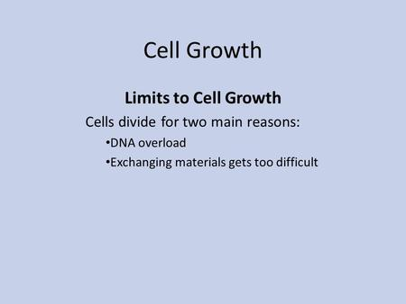 Cell Growth Limits to Cell Growth Cells divide for two main reasons: