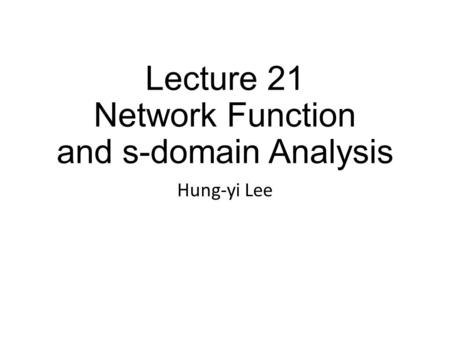 Lecture 21 Network Function and s-domain Analysis Hung-yi Lee.