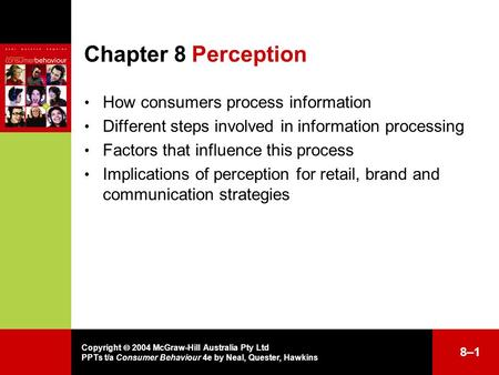 Copyright  2004 McGraw-Hill Australia Pty Ltd PPTs t/a Consumer Behaviour 4e by Neal, Quester, Hawkins Chapter 8Perception How consumers process information.