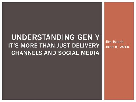 Jim Kasch June 5, 2015 UNDERSTANDING GEN Y IT'S MORE THAN JUST DELIVERY CHANNELS AND SOCIAL MEDIA.