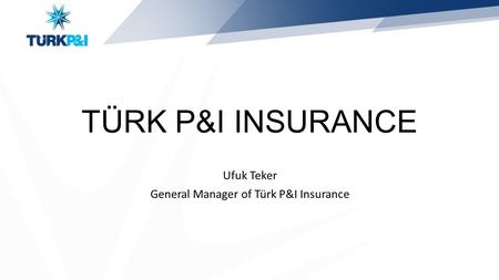 TÜRK P&I INSURANCE Ufuk Teker General Manager of Türk P&I Insurance.