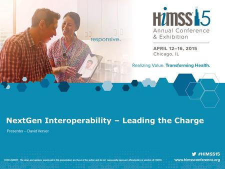 NextGen Interoperability – Leading the Charge Presenter – David Venier DISCLAIMER: The views and opinions expressed in this presentation are those of the.