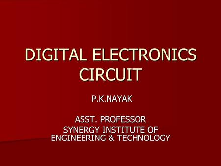 DIGITAL ELECTRONICS CIRCUIT P.K.NAYAK P.K.NAYAK ASST. PROFESSOR SYNERGY INSTITUTE OF ENGINEERING & TECHNOLOGY.