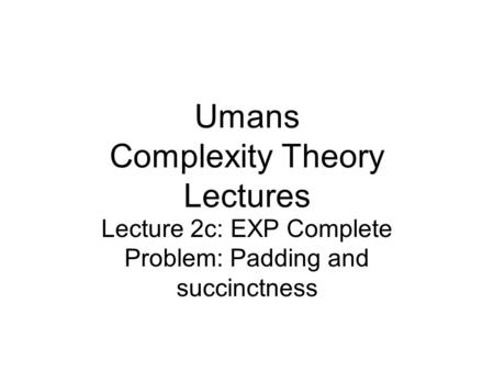 Umans Complexity Theory Lectures Lecture 2c: EXP Complete Problem: Padding and succinctness.