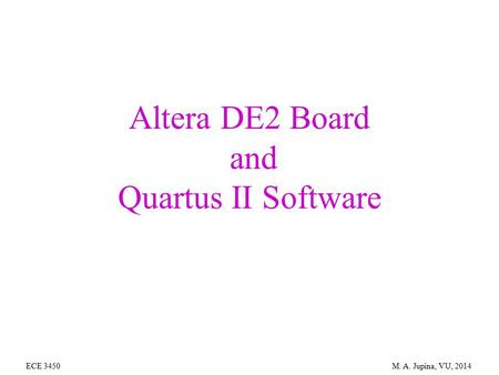 Altera DE2 Board and Quartus II Software ECE 3450 M. A. Jupina, VU, 2014.