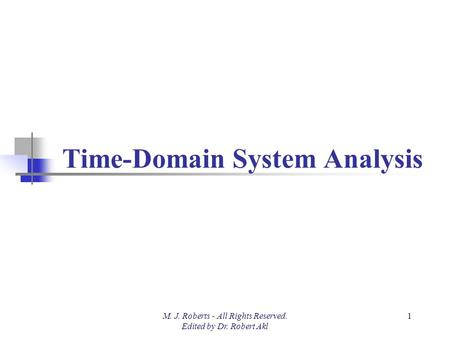 Time-Domain System Analysis M. J. Roberts - All Rights Reserved. Edited by Dr. Robert Akl 1.