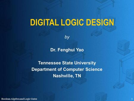 Boolean Algebra and Logic Gates1 DIGITAL LOGIC DESIGN by Dr. Fenghui Yao Tennessee State University Department of Computer Science Nashville, TN.