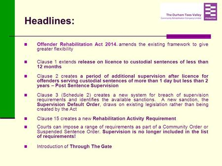 Headlines: Offender Rehabilitation Act 2014 – amends the existing framework to give greater flexibility Clause 1 extends release on licence to custodial.